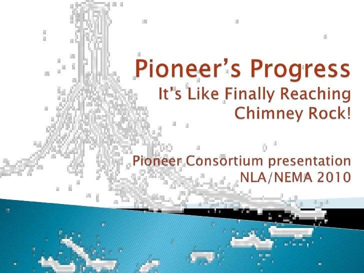 Pioneer's ProgressIt's Like Finally Reaching Chimney Rock!Pioneer Consortium presentation NLA/NEMA 2010<br />