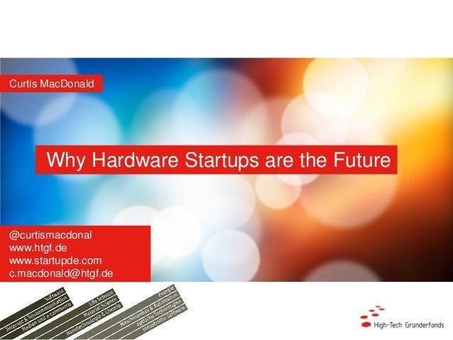 Why Hardware Startups are the Future Curtis MacDonald @curtismacdonal www.htgf.de www.startupde.com c.macdonald@htgf.de