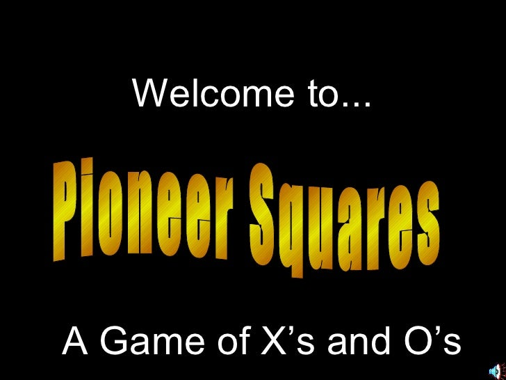 Pioneer Squares Welcome to... A Game of X's and O's