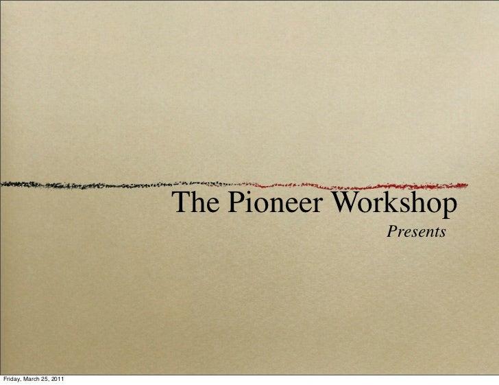 The Pioneer Workshop                                        PresentsFriday, March 25, 2011