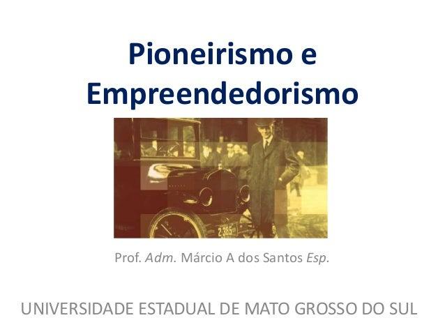 Pioneirismo e Empreendedorismo Prof. Adm. Márcio A dos Santos Esp. UNIVERSIDADE ESTADUAL DE MATO GROSSO DO SUL