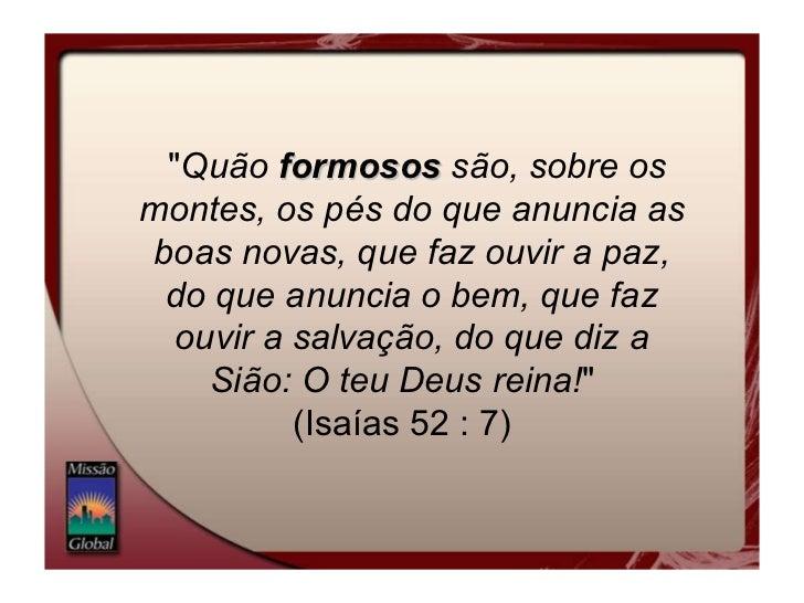 """"""" Quão  formosos  são, sobre os montes, os pés do que anuncia as boas novas, que faz ouvir a paz, do que anuncia o ..."""