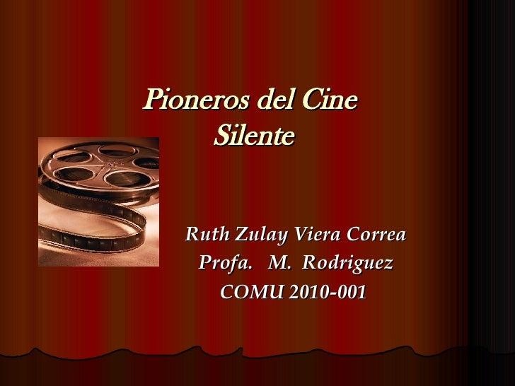Pioneros del Cine  Silente Ruth Zulay Viera Correa Profa.  M.  Rodriguez COMU 2010-001