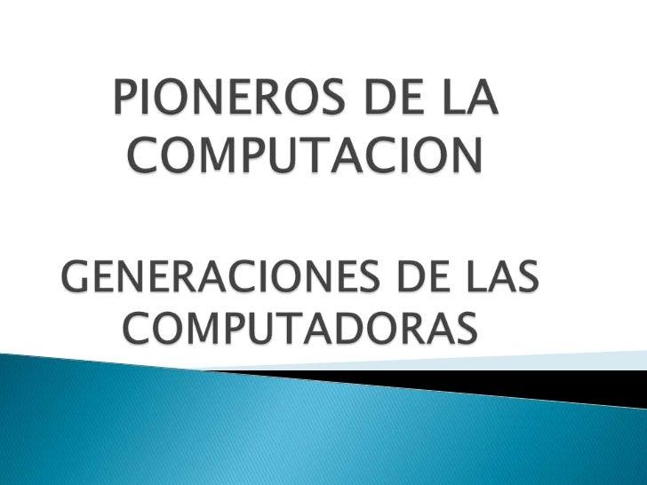 PIONEROS DE LA COMPUTACION<br />GENERACIONES DE LAS COMPUTADORAS<br />