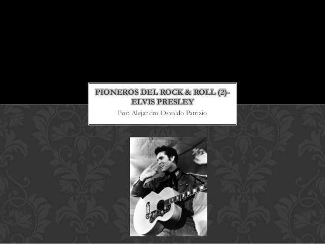 PIONEROS DEL ROCK & ROLL (2)-       ELVIS PRESLEY    Por: Alejandro Osvaldo Patrizio