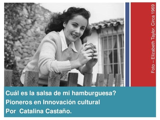 Foto–ElizabethTaylor.Circa1969 Cuál es la salsa de mi hamburguesa? Pioneros en Innovación cultural Por Catalina Castaño.