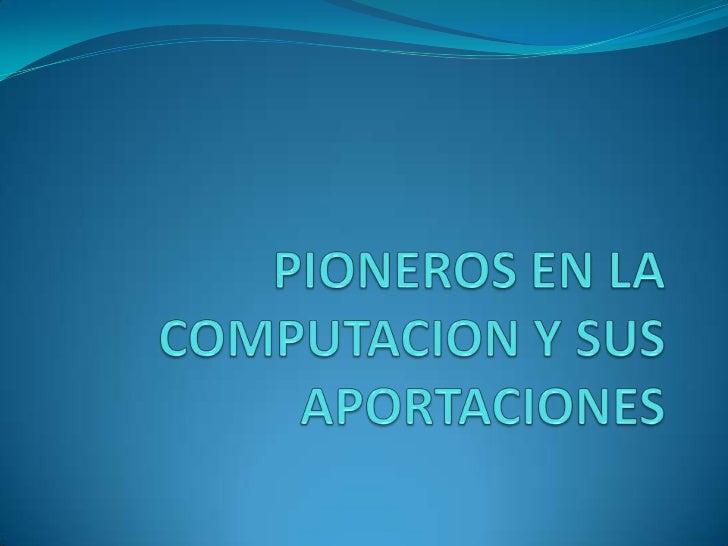 PIONEROS EN LA COMPUTACION Y SUS APORTACIONES<br />