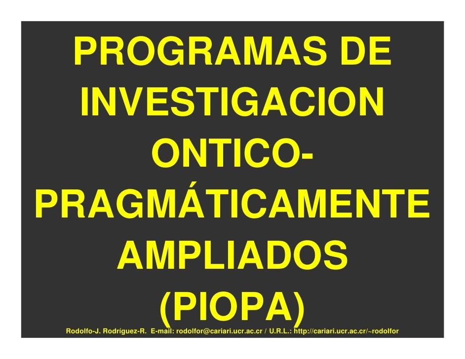 PROGRAMAS DE   INVESTIGACION      ONTICO- PRAGMÁTICAMENTE     AMPLIADOS       (PIOPA)  Rodolfo-J. Rodríguez-R. E-mail: rod...