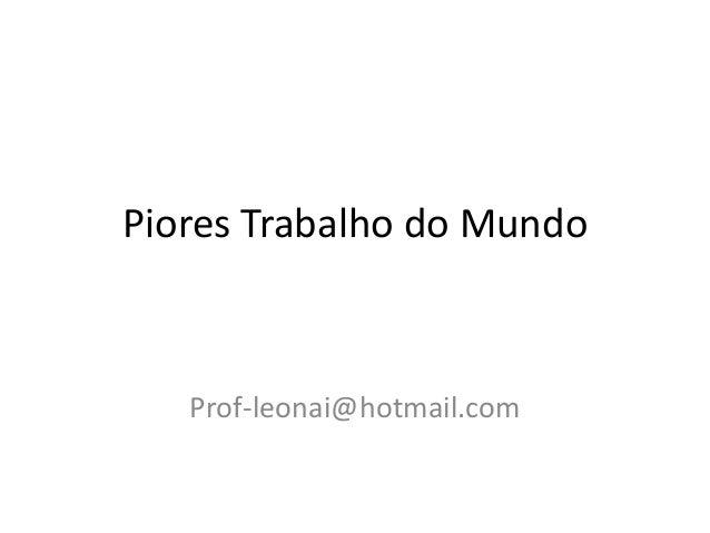 Piores Trabalho do Mundo Prof-leonai@hotmail.com
