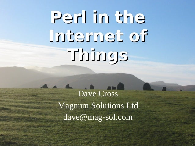 PPeerrll iinn tthhee  IInntteerrnneett ooff  TThhiinnggss  Dave Cross  Magnum Solutions Ltd  dave@mag-sol.com