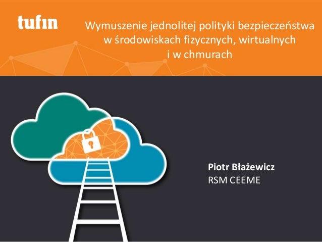 Wymuszenie jednolitej polityki bezpieczeństwa w środowiskach fizycznych, wirtualnych i w chmurach Piotr Błażewicz RSM CEEME