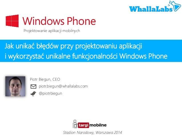 Jak unikać błędów przy projektowaniu aplikacji i wykorzystać unikalne funkcjonalności Windows Phone Piotr Biegun, CEO piot...