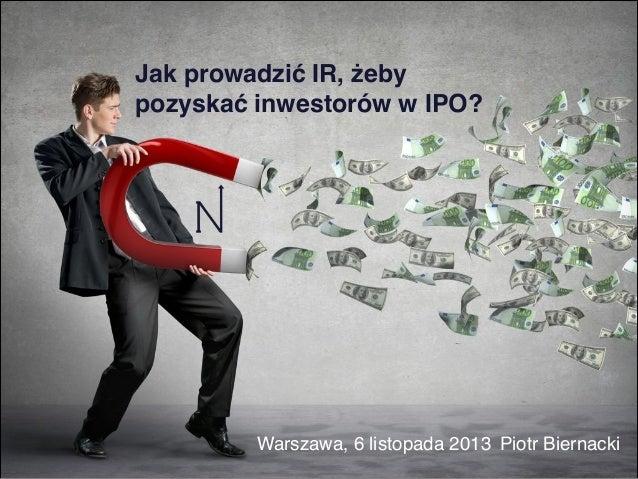 Jak prowadzić IR, żeby pozyskać inwestorów w IPO?  Warszawa, 6 listopada 2013 Piotr Biernacki