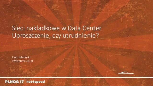 Sieci nakładkowe wDataCenter Uproszczenie,czy utrudnienie? PiotrJabłoński VMware/CCIE.pl