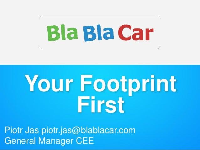 Your Footprint First Piotr Jas piotr.jas@blablacar.com General Manager CEE