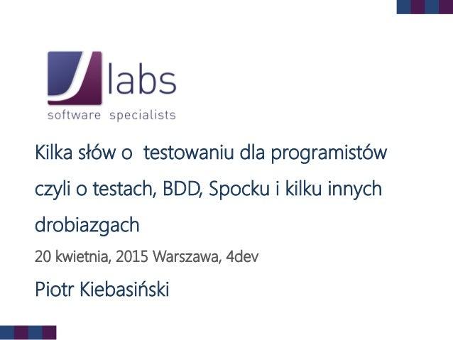Kilka słów o testowaniu dla programistów czyli o testach, BDD, Spocku i kilku innych drobiazgach 20 kwietnia, 2015 Warszaw...