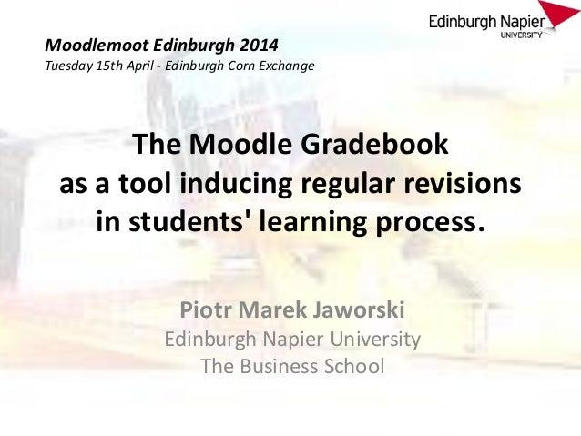 The Moodle Gradebook as a tool inducing regular revisions in students' learning process. Piotr Marek Jaworski Edinburgh Na...