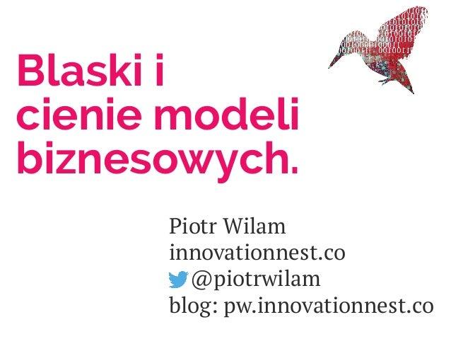 Blaski i cienie modeli biznesowych. Piotr Wilam innovationnest.co @piotrwilam blog: pw.innovationnest.co