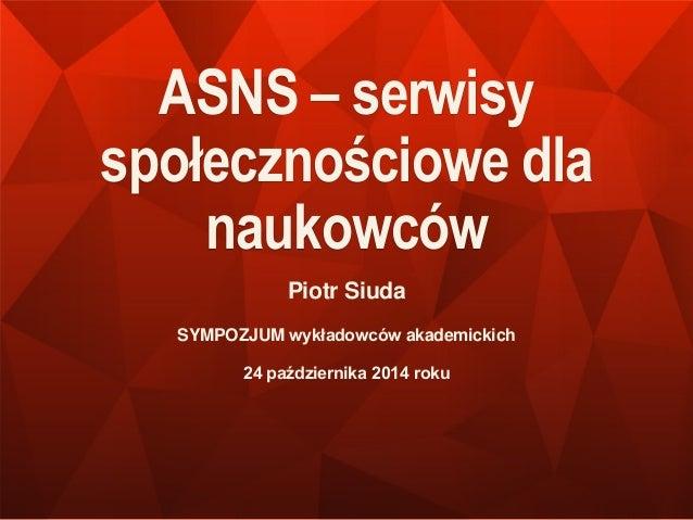 ASNS – serwisy  społecznościowe dla  naukowców  Piotr Siuda  SYMPOZJUM wykładowców akademickich  24 października 2014 roku