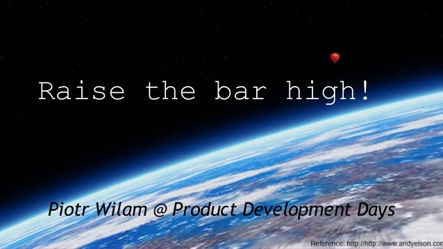 Raise the bar high! Piotr Wilam @ Product Development Days