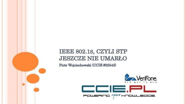 IEEE 802.1S, CZYLI STP JESZCZE NIE UMARŁO Piotr Wojciechowski (CCIE #25543)