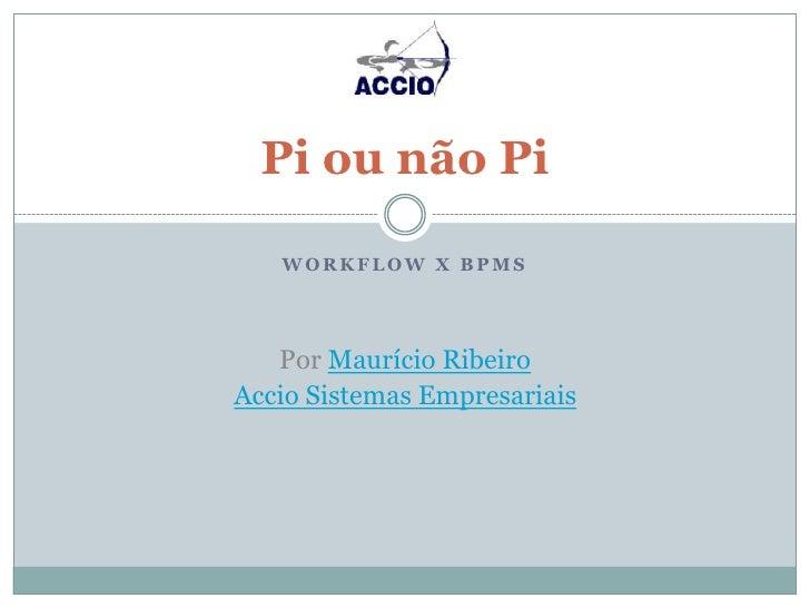 Workflow x BPMS<br />Pi ou não Pi<br />Por Maurício Ribeiro <br />Accio Sistemas Empresariais<br />