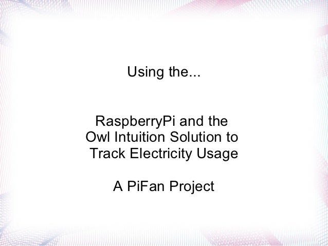 Using the... RaspberryPi and theOwl Intuition Solution toTrack Electricity Usage    A PiFan Project