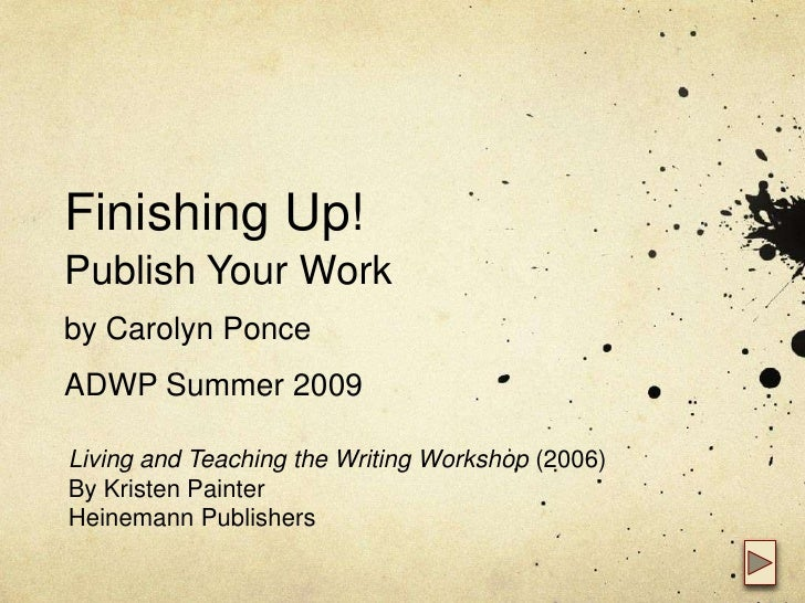 Finishing Up!Publish Your Workby Carolyn PonceADWP Summer 2009<br />Living and Teaching the Writing Workshop (2006)<br />B...