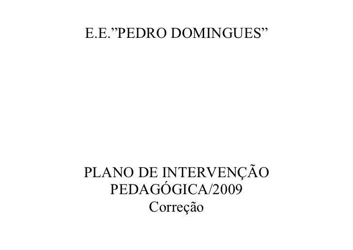 """E.E.""""PEDRO DOMINGUES""""     PLANO DE INTERVENÇÃO    PEDAGÓGICA/2009        Correção"""