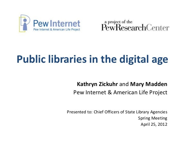 Public libraries in the digital age               Kathryn Zickuhr and Mary Madden              Pew Internet & American Lif...