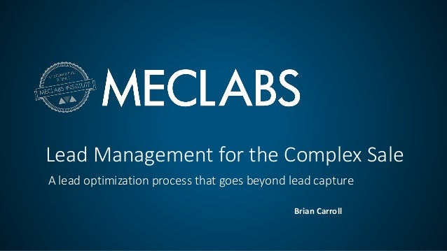 Lead Management for the Complex Sale A lead optimization process that goes beyond lead capture Brian Carroll