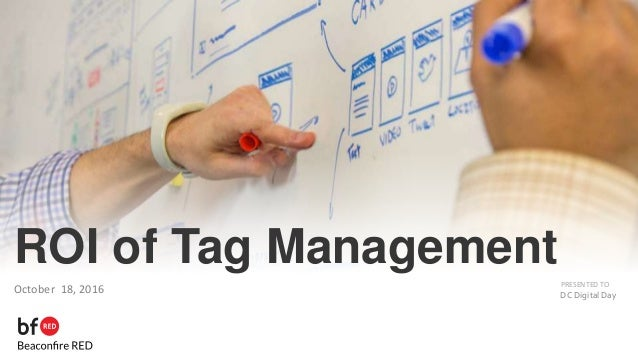 PRESENTED TO ROI of Tag Management October 18, 2016 DC Digital Day