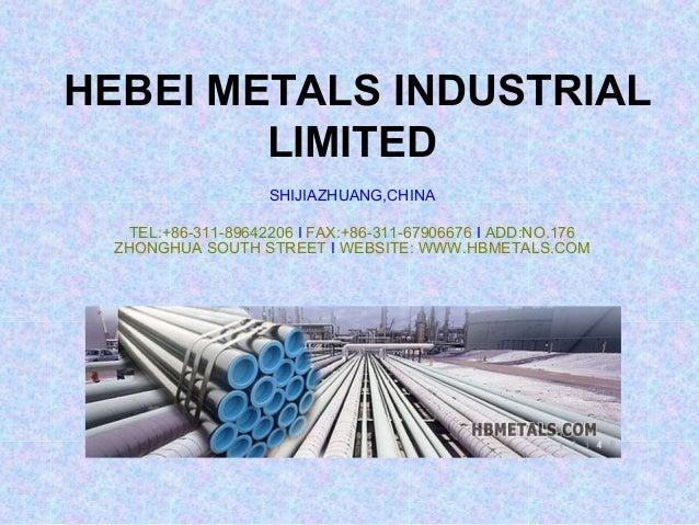 HEBEI METALS INDUSTRIAL LIMITED SHIJIAZHUANG,CHINA TEL:+86-311-89642206 I FAX:+86-311-67906676 I ADD:NO.176 ZHONGHUA SOUTH...