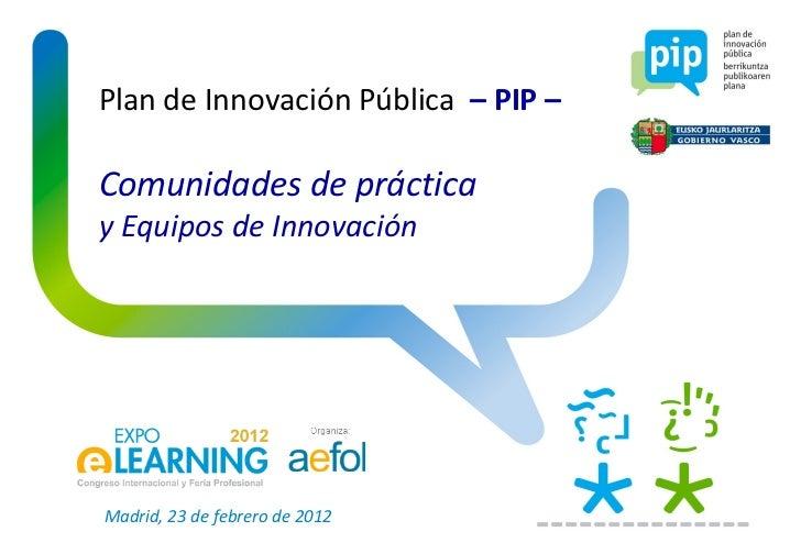 Plan de Innovación Pública  – PIP – Comunidades de práctica y Equipos de Innovación Madrid, 23 de febrero de 2012