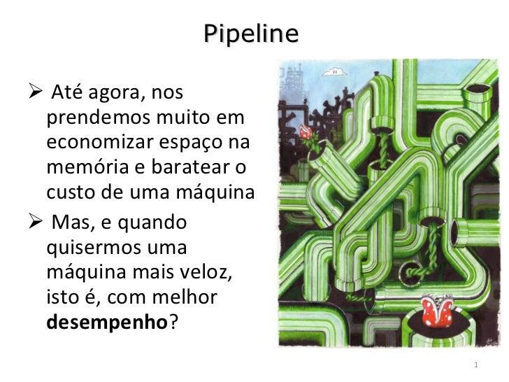 Pipeline <ul><li>Até agora, nos prendemos muito em economizar espaço na memória e baratear o custo de uma máquina </li></u...