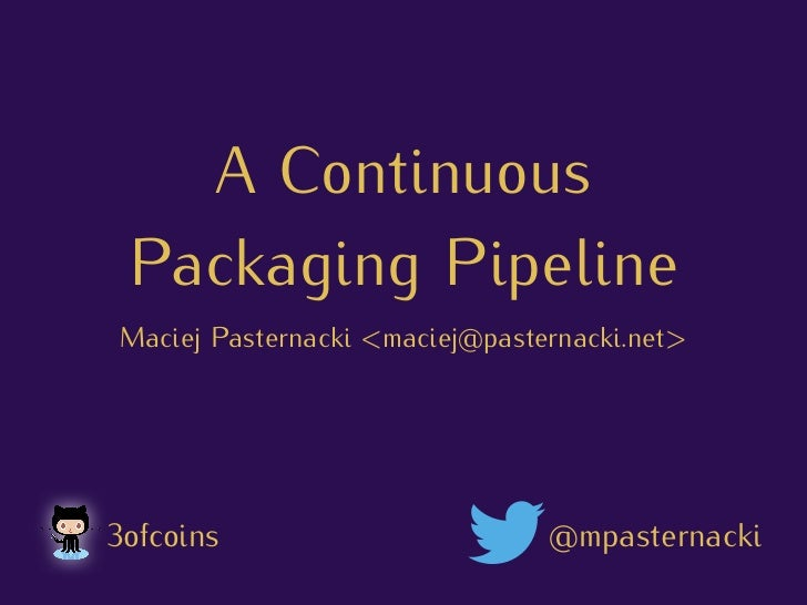 A Continuous Packaging Pipeline Maciej Pasternacki <maciej@pasternacki.net>3ofcoins                         @mpasternacki