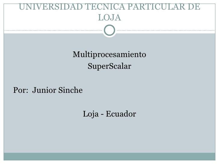 UNIVERSIDAD TECNICA PARTICULAR DE LOJA <ul><li>Multiprocesamiento </li></ul><ul><li>SuperScalar </li></ul><ul><li>Por:  Ju...