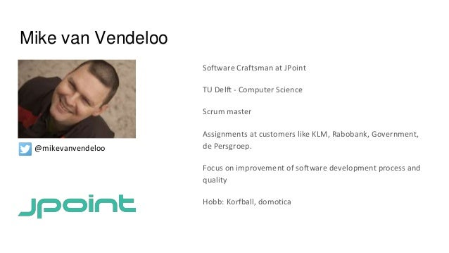 Mike van Vendeloo Software Craftsman at JPoint TU Delft - Computer Science Scrum master Assignments at customers like KLM,...