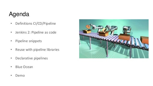 Agenda • Definitions CI/CD/Pipeline • Jenkins 2: Pipeline as code • Pipeline snippets • Reuse with pipeline libraries • De...
