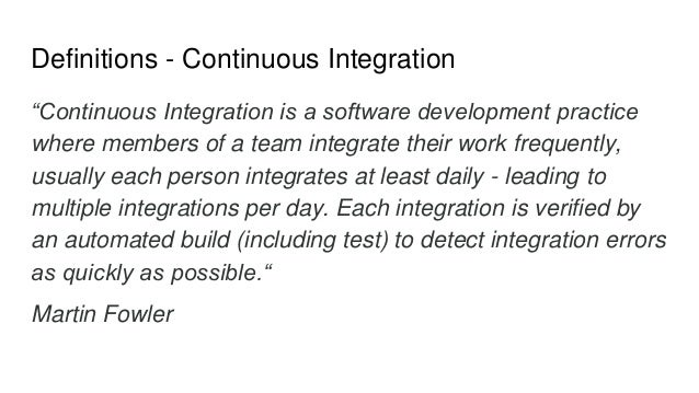 """Definitions - Continuous Integration """"Continuous Integration is a software development practice where members of a team in..."""