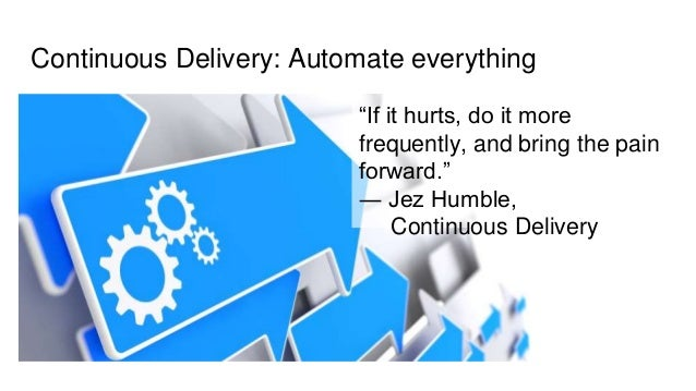 """Continuous Delivery: Automate everything """"If it hurts, do it more frequently, and bring the pain forward."""" ― Jez Humble, C..."""