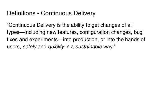 """Definitions - Continuous Delivery """"Continuous Delivery is the ability to get changes of all types—including new features, ..."""