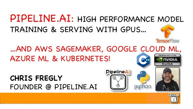 PIPELINE.AI: HIGH PERFORMANCE MODEL TRAINING & SERVING WITH GPUS… …AND AWS SAGEMAKER, GOOGLE CLOUD ML, AZURE ML & KUBERNET...