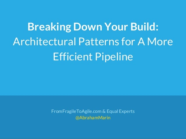 Breaking Down Your Build: Architectural Patterns for A More Efficient Pipeline FromFragileToAgile.com & Equal Experts @Abr...