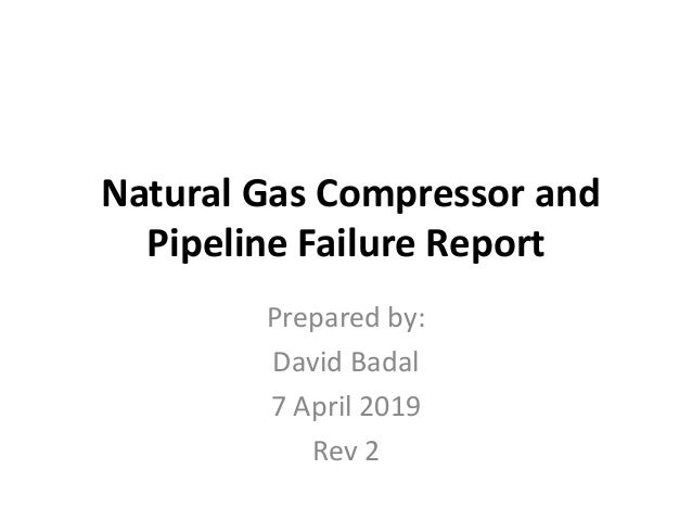 Natural Gas Compressor and Pipeline Failure Report Prepared by: David Badal 7 April 2019 Rev 2