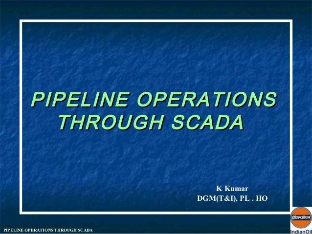 PIPELINE OPERATIONS           THROUGH SCADA                                       K Kumar                                 ...