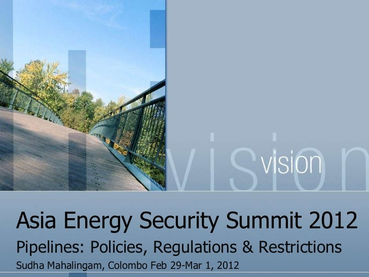 Asia Energy Security Summit 2012Pipelines: Policies, Regulations & RestrictionsSudha Mahalingam, Colombo Feb 29-Mar 1, 2012