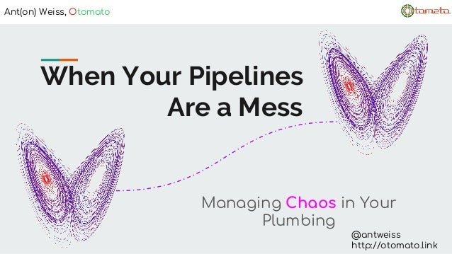 When Your Pipelines Are a Mess Managing Chaos in Your Plumbing Ant(on) Weiss, Otomato @antweiss http://otomato.link