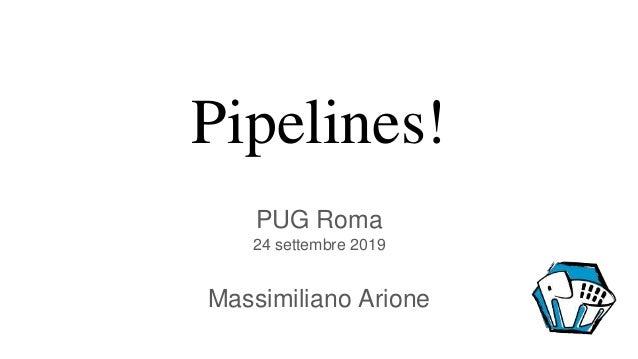 Pipelines! PUG Roma 24 settembre 2019 Massimiliano Arione