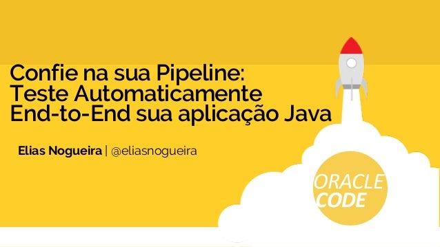 Confie na sua Pipeline: Teste Automaticamente End-to-End sua aplicação Java Elias Nogueira | @eliasnogueira ORACLE CODE